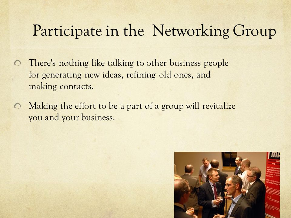 Participate in the Networking Group There s nothing like talking to other business people for generating new ideas, refining old ones, and making contacts.
