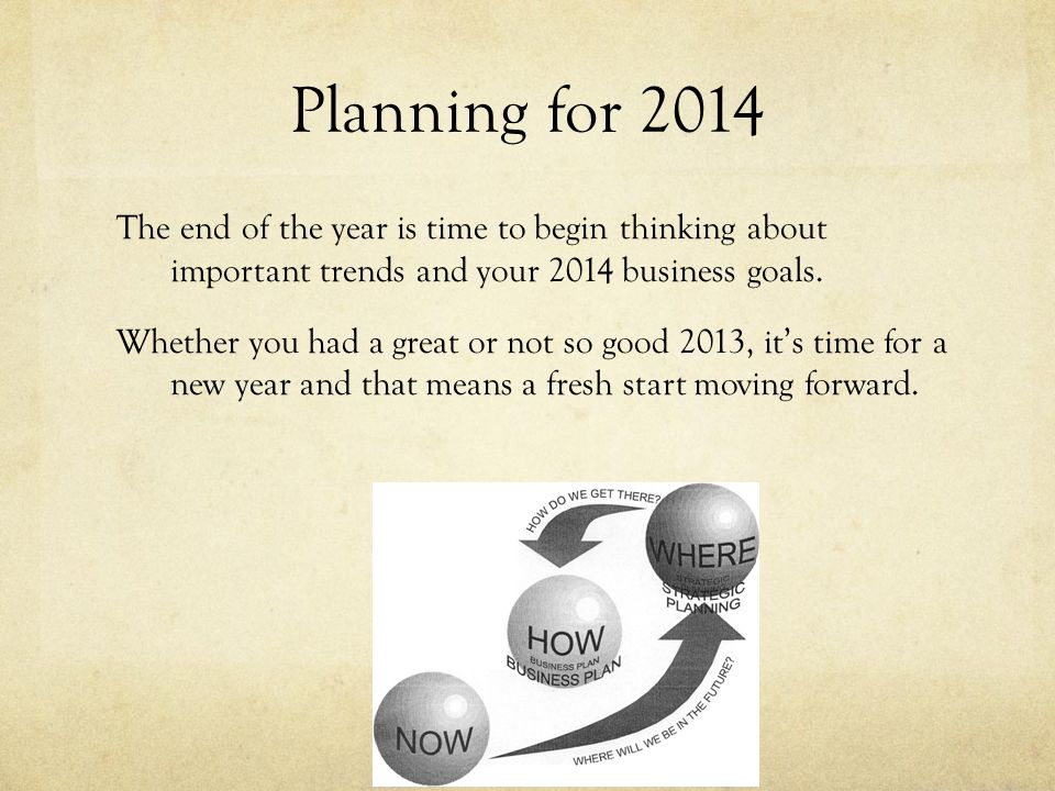 Planning for 2014 The end of the year is time to begin thinking about important trends and your 2014 business goals.