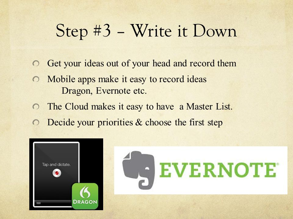 Step #3 – Write it Down Get your ideas out of your head and record them Mobile apps make it easy to record ideas Dragon, Evernote etc.