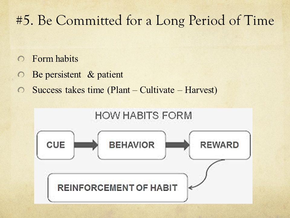 #5. Be Committed for a Long Period of Time Form habits Be persistent & patient Success takes time (Plant – Cultivate – Harvest)