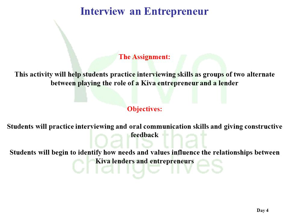 Day 4 Interview an Entrepreneur The Assignment: This activity will help students practice interviewing skills as groups of two alternate between playi