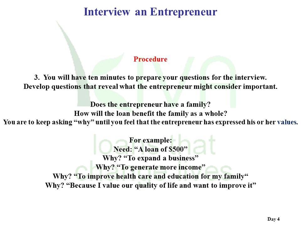Day 4 Interview an Entrepreneur Procedure 3. You will have ten minutes to prepare your questions for the interview. Develop questions that reveal what