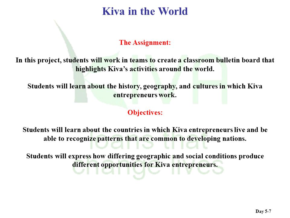 Day 5-7 Kiva in the World The Assignment: In this project, students will work in teams to create a classroom bulletin board that highlights Kiva's act