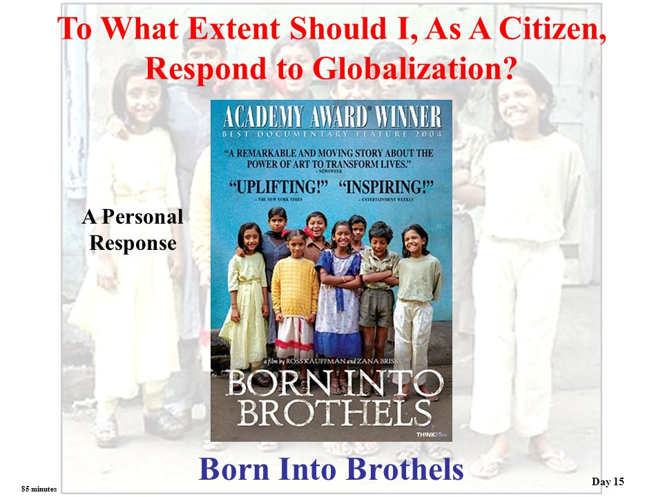 Born Into Brothels To What Extent Should I, As A Citizen, Respond to Globalization? A Personal Response 85 minutes Day 15