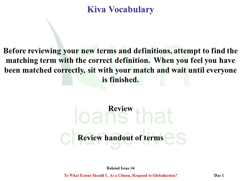 Related Issue #4 To What Extent Should I, As a Citizen, Respond to Globalization? Kiva Vocabulary Before reviewing your new terms and definitions, att