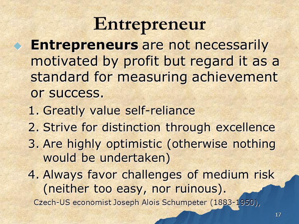 17 Entrepreneur  Entrepreneurs are not necessarily motivated by profit but regard it as a standard for measuring achievement or success. 1.Greatly va