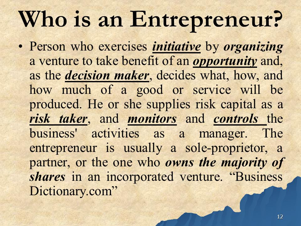 12 Who is an Entrepreneur? Person who exercises initiative by organizing a venture to take benefit of an opportunity and, as the decision maker, decid