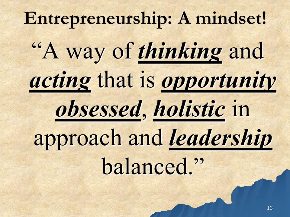 """13 Entrepreneurship: A mindset! """"A way of thinking and acting that is opportunity obsessed, holistic in approach and leadership balanced."""""""