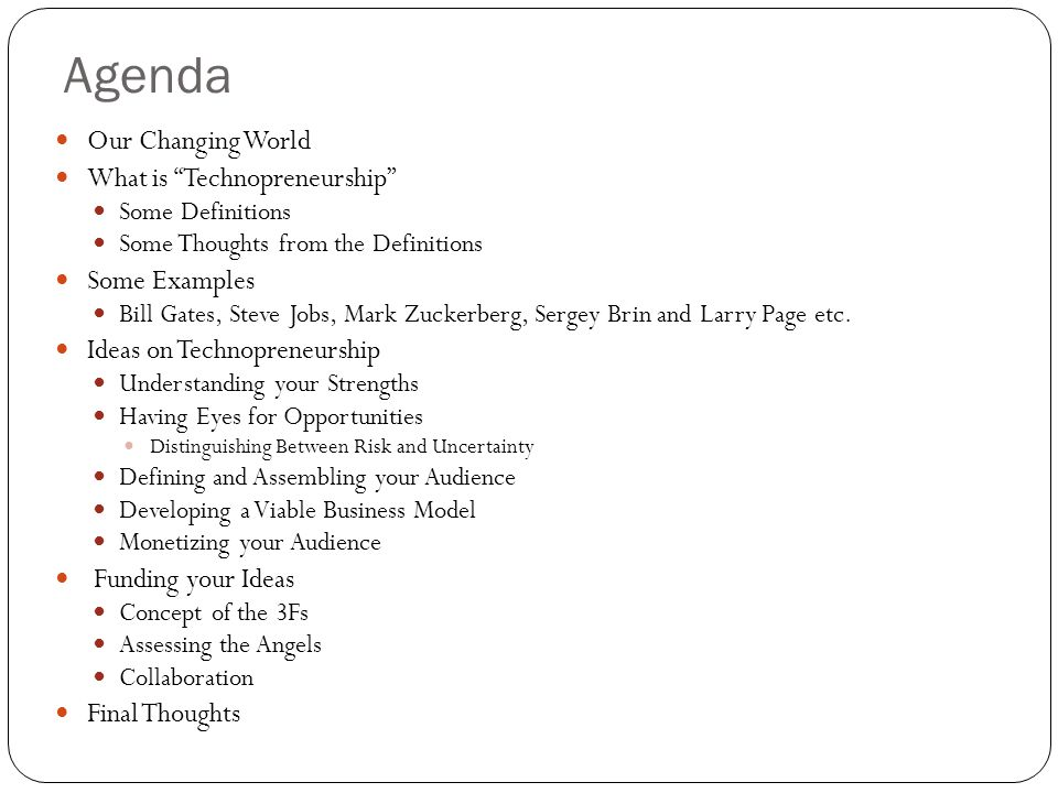 Agenda Our Changing World What is Technopreneurship Some Definitions Some Thoughts from the Definitions Some Examples Bill Gates, Steve Jobs, Mark Zuckerberg, Sergey Brin and Larry Page etc.