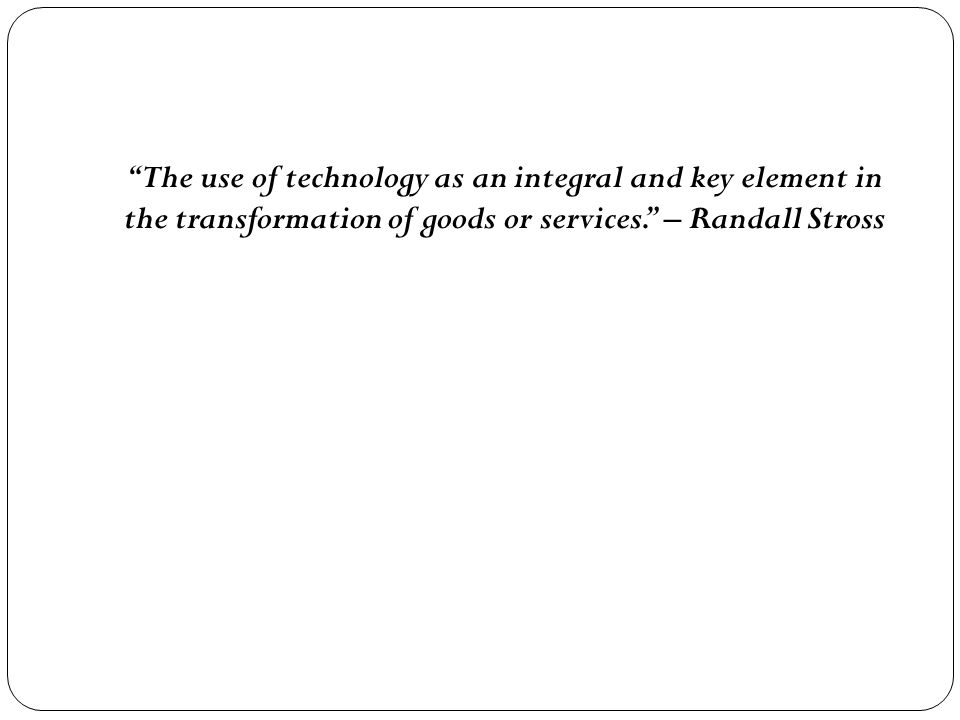 The use of technology as an integral and key element in the transformation of goods or services. – Randall Stross