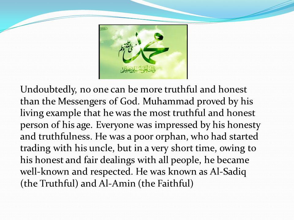 Honesty Undoubtedly, no one can be more truthful and honest than the Messengers of God.