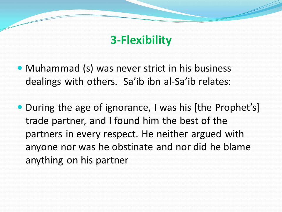 3-Flexibility Muhammad (s) was never strict in his business dealings with others.