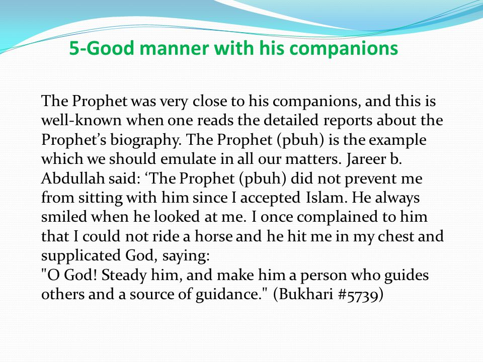 The Prophet was very close to his companions, and this is well-known when one reads the detailed reports about the Prophet's biography.