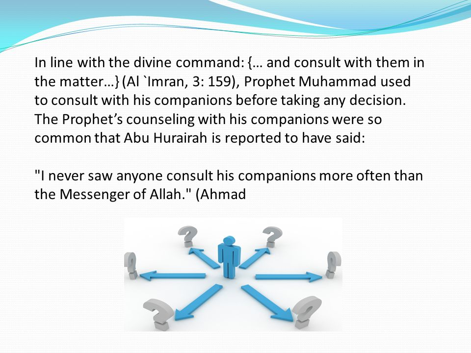 In line with the divine command: {… and consult with them in the matter…} (Al `Imran, 3: 159), Prophet Muhammad used to consult with his companions before taking any decision.