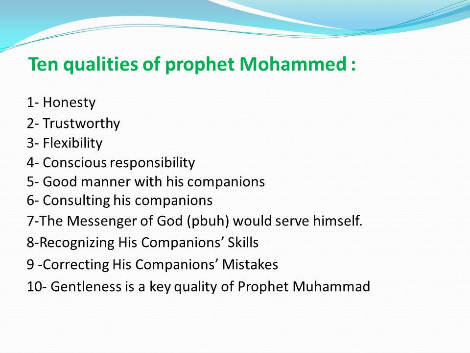 Ten qualities of prophet Mohammed : 1- Honesty 2- Trustworthy 3- Flexibility 4- Conscious responsibility 5- Good manner with his companions 6- Consulting his companions 7-The Messenger of God (pbuh) would serve himself.