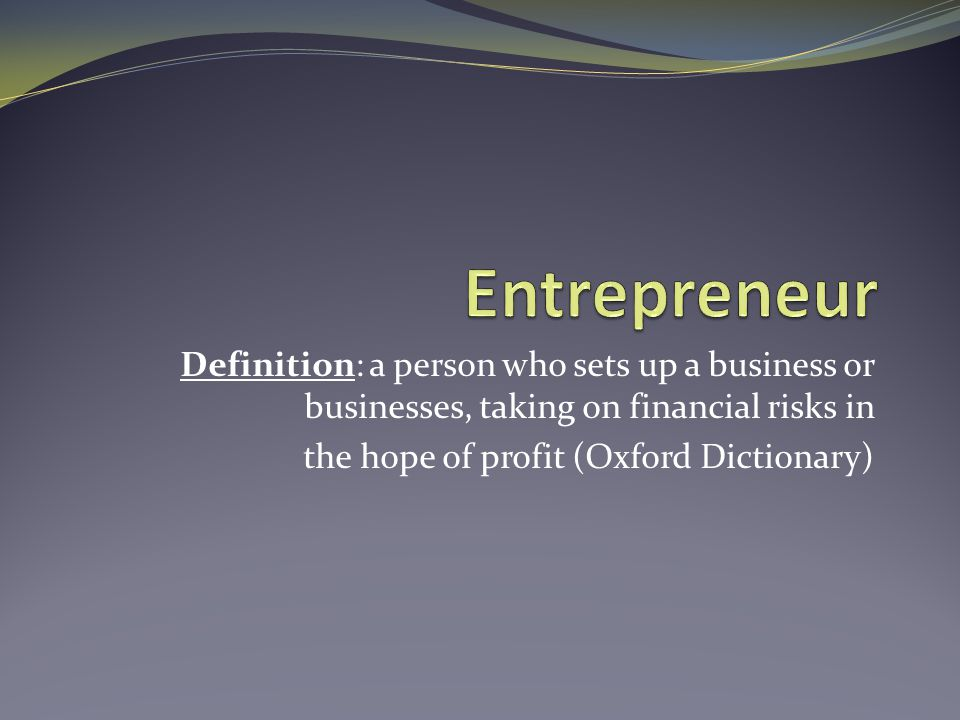 Definition: a person who sets up a business or businesses, taking on financial risks in the hope of profit (Oxford Dictionary)