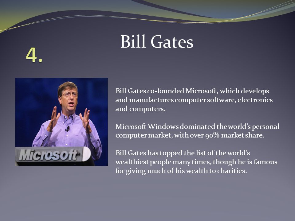 Bill Gates co-founded Microsoft, which develops and manufactures computer software, electronics and computers.