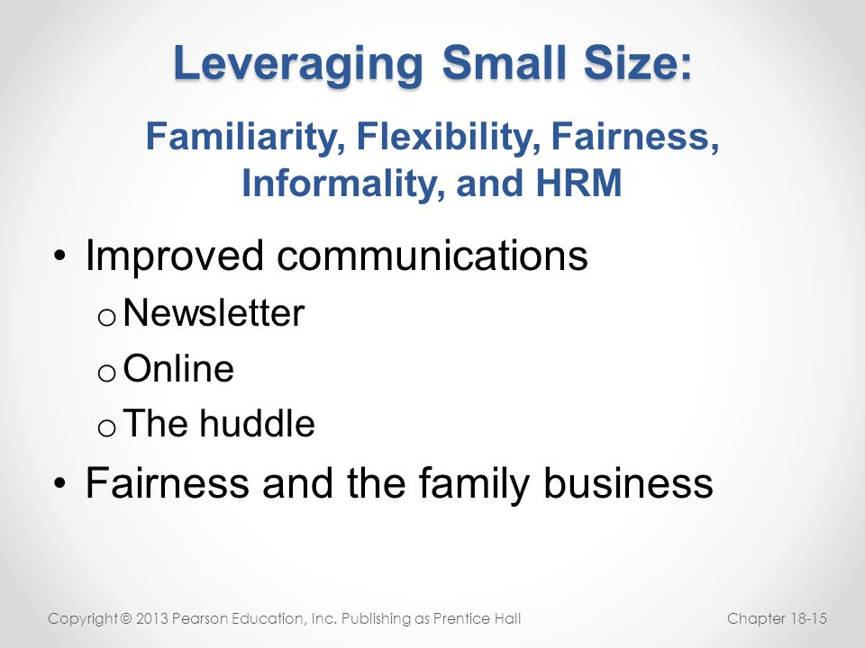 Leveraging Small Size: Improved communications o Newsletter o Online o The huddle Fairness and the family business Copyright © 2013 Pearson Education,