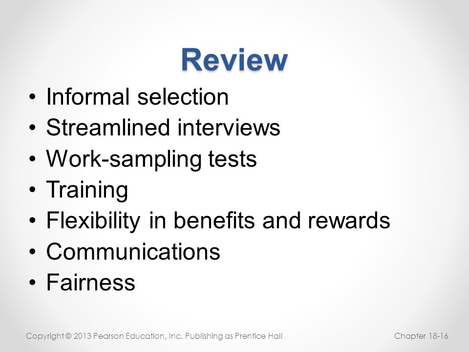 Review Informal selection Streamlined interviews Work-sampling tests Training Flexibility in benefits and rewards Communications Fairness Copyright ©