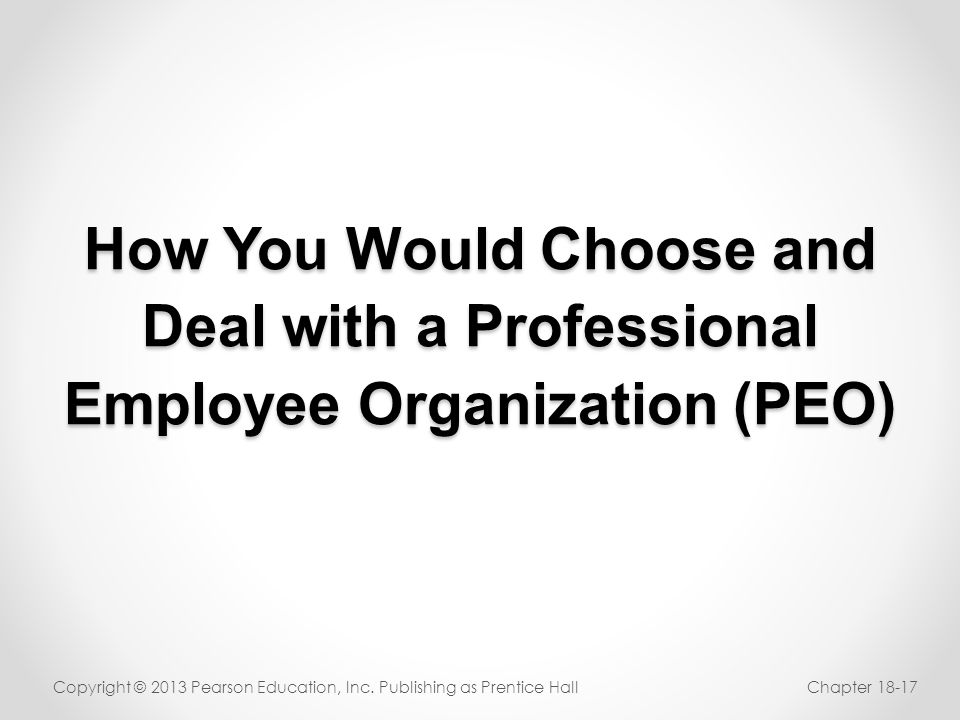 How You Would Choose and Deal with a Professional Employee Organization (PEO) Copyright © 2013 Pearson Education, Inc. Publishing as Prentice HallChap