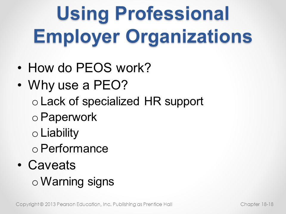 Using Professional Employer Organizations How do PEOS work? Why use a PEO? o Lack of specialized HR support o Paperwork o Liability o Performance Cave