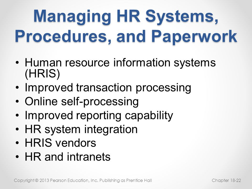 Managing HR Systems, Procedures, and Paperwork Human resource information systems (HRIS) Improved transaction processing Online self-processing Improv