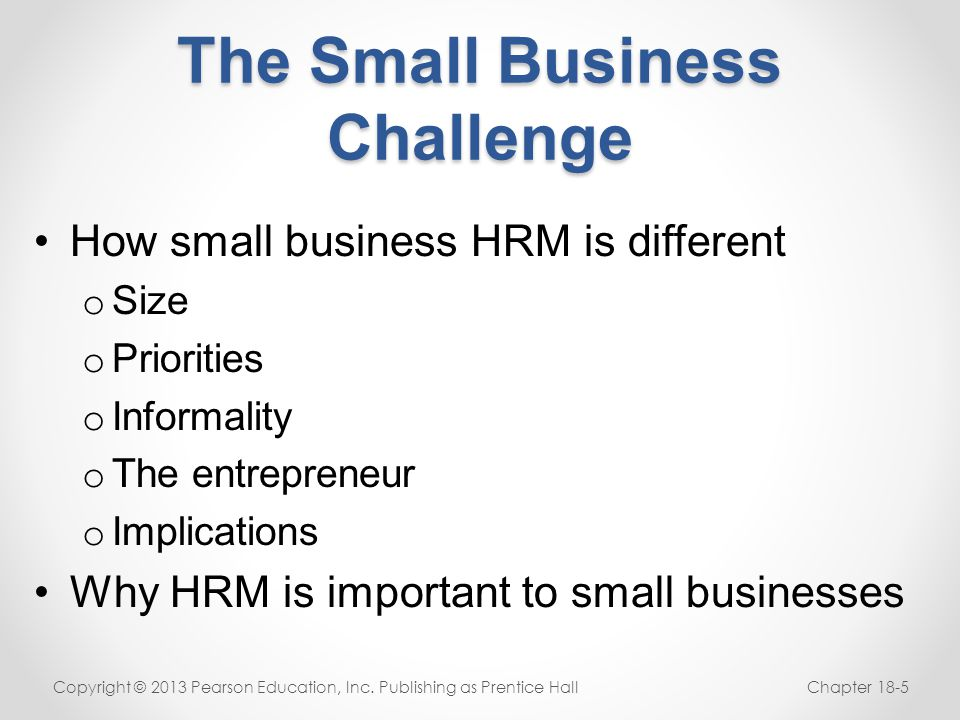 The Small Business Challenge How small business HRM is different o Size o Priorities o Informality o The entrepreneur o Implications Why HRM is import