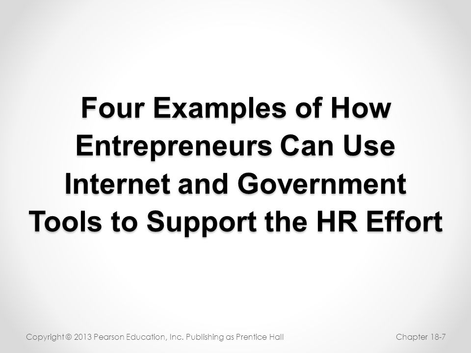 Four Examples of How Entrepreneurs Can Use Internet and Government Tools to Support the HR Effort Copyright © 2013 Pearson Education, Inc. Publishing