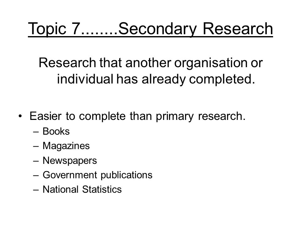 Topic 7........Secondary Research Research that another organisation or individual has already completed.