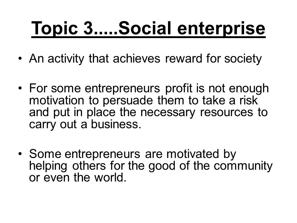 Topic 3.....Social enterprise An activity that achieves reward for society For some entrepreneurs profit is not enough motivation to persuade them to take a risk and put in place the necessary resources to carry out a business.