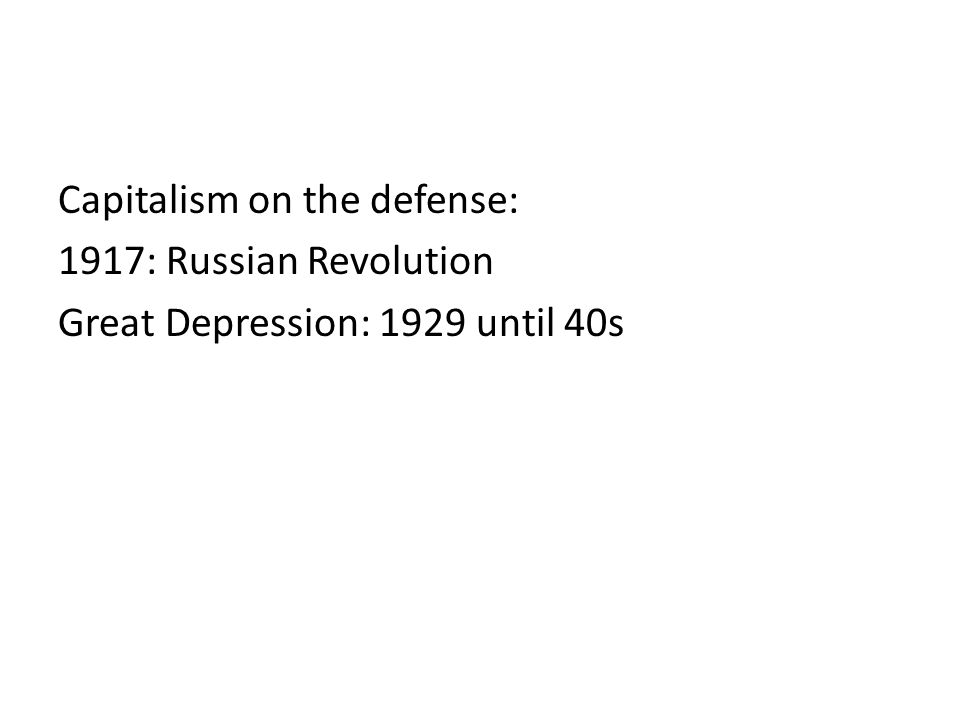 Capitalism on the defense: 1917: Russian Revolution Great Depression: 1929 until 40s