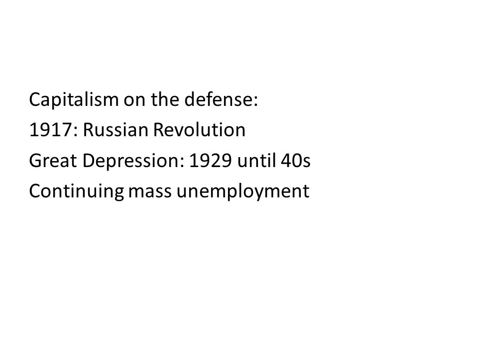 Capitalism on the defense: 1917: Russian Revolution Great Depression: 1929 until 40s Continuing mass unemployment