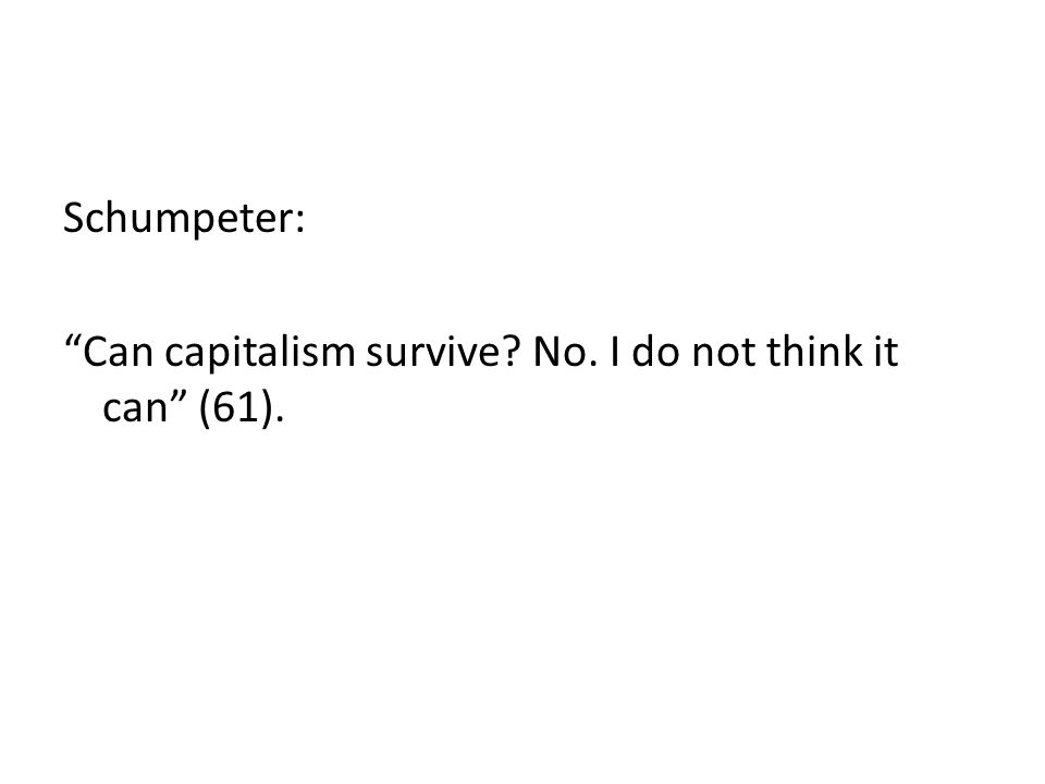 Schumpeter: Can capitalism survive No. I do not think it can (61).