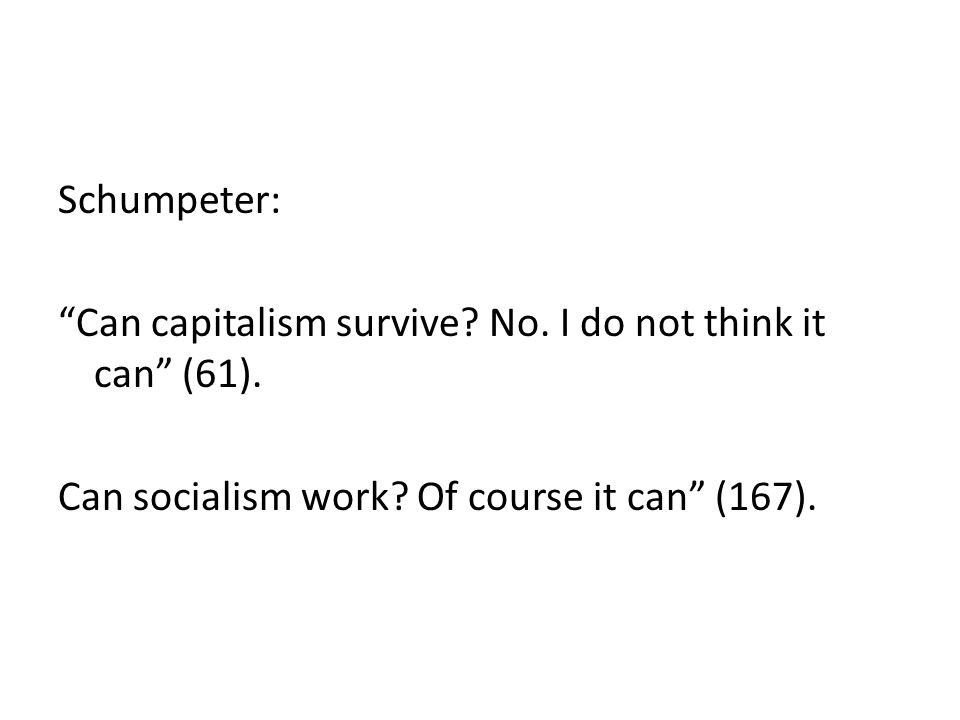 Schumpeter: Can capitalism survive. No. I do not think it can (61).