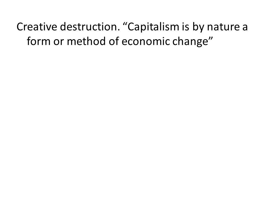 Creative destruction. Capitalism is by nature a form or method of economic change