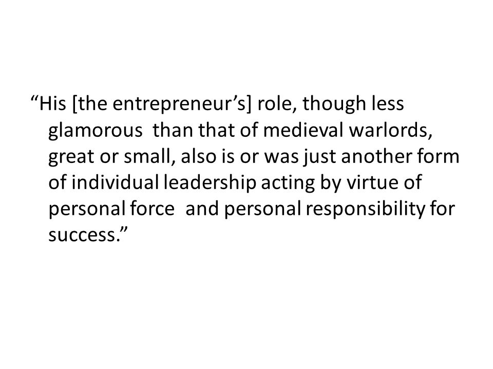 His [the entrepreneur's] role, though less glamorous than that of medieval warlords, great or small, also is or was just another form of individual leadership acting by virtue of personal force and personal responsibility for success.