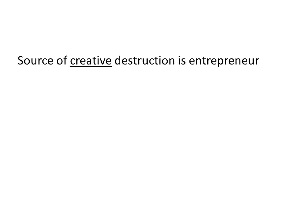Source of creative destruction is entrepreneur
