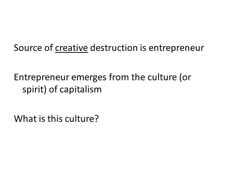 Source of creative destruction is entrepreneur Entrepreneur emerges from the culture (or spirit) of capitalism What is this culture