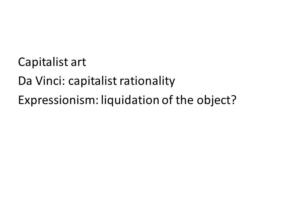 Capitalist art Da Vinci: capitalist rationality Expressionism: liquidation of the object