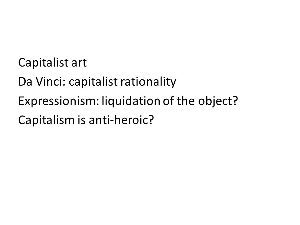 Capitalist art Da Vinci: capitalist rationality Expressionism: liquidation of the object.