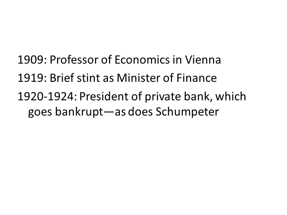 1909: Professor of Economics in Vienna 1919: Brief stint as Minister of Finance 1920-1924: President of private bank, which goes bankrupt—as does Schumpeter