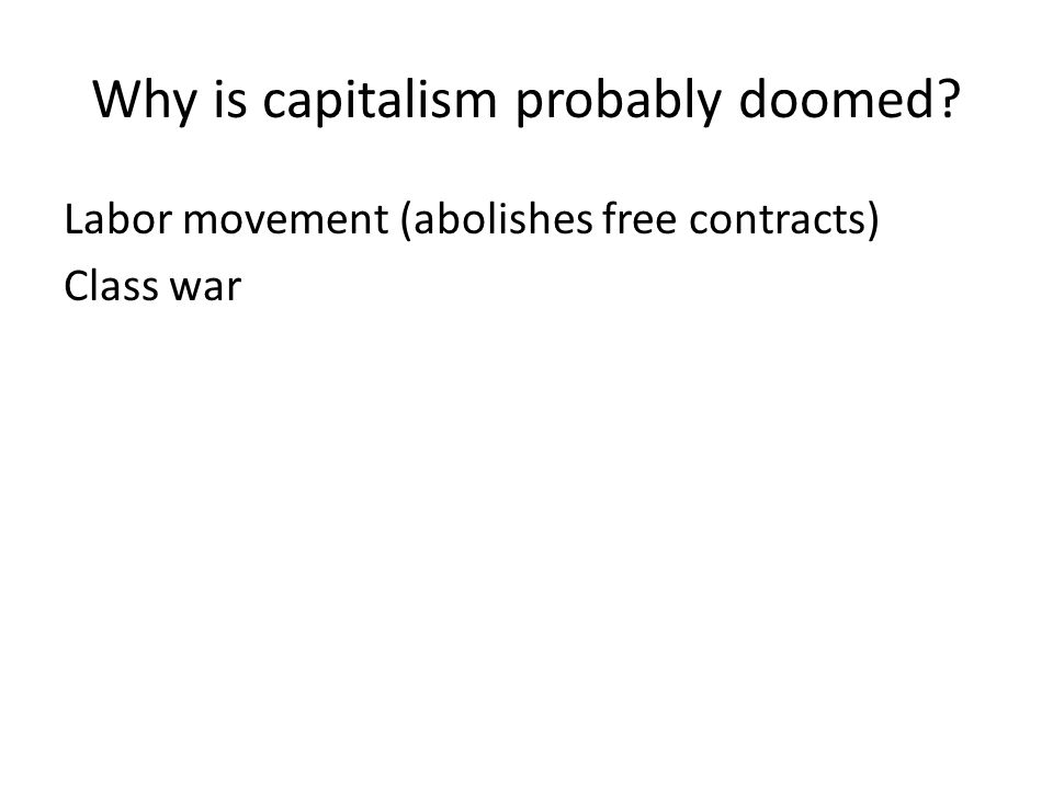 Why is capitalism probably doomed Labor movement (abolishes free contracts) Class war