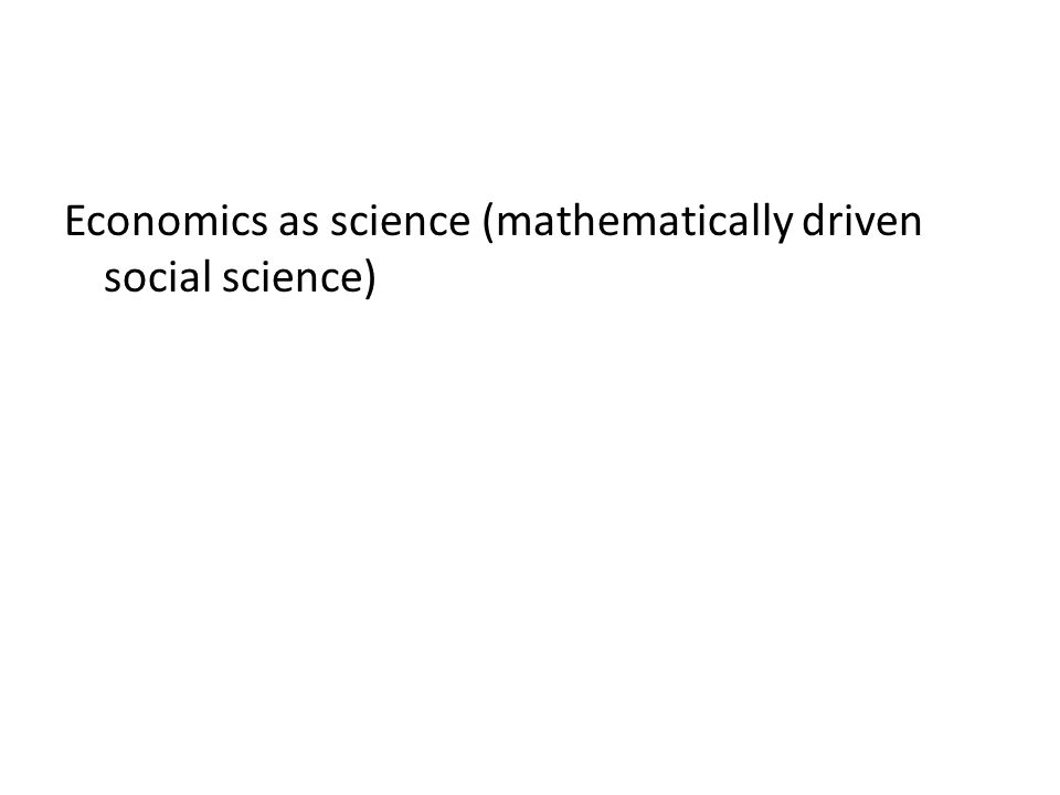 Economics as science (mathematically driven social science)