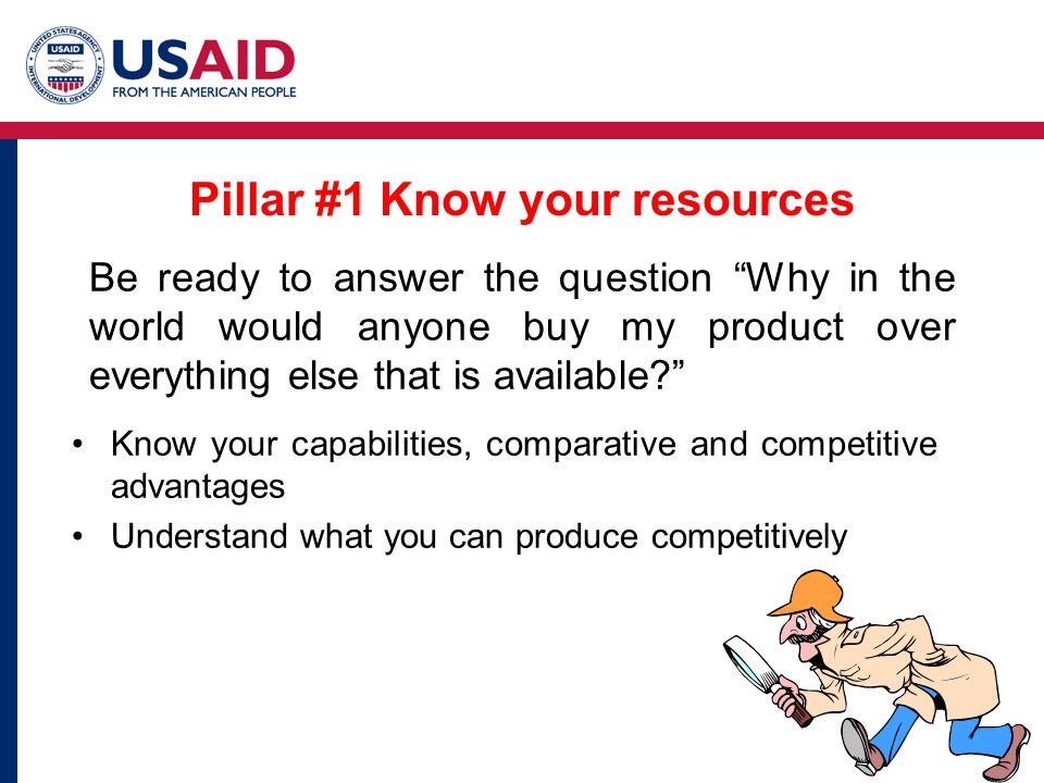 Pillar #1 Know your resources Know your capabilities, comparative and competitive advantages Understand what you can produce competitively Be ready to answer the question Why in the world would anyone buy my product over everything else that is available?