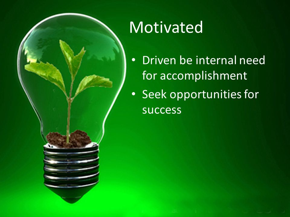 Motivated Driven be internal need for accomplishment Seek opportunities for success