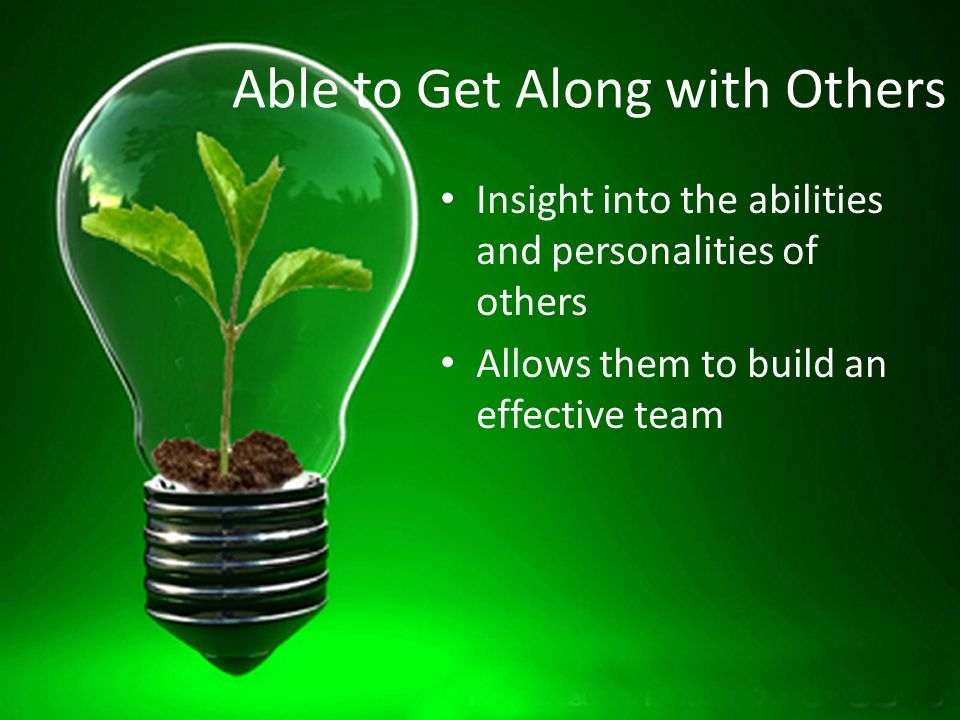 Able to Get Along with Others Insight into the abilities and personalities of others Allows them to build an effective team