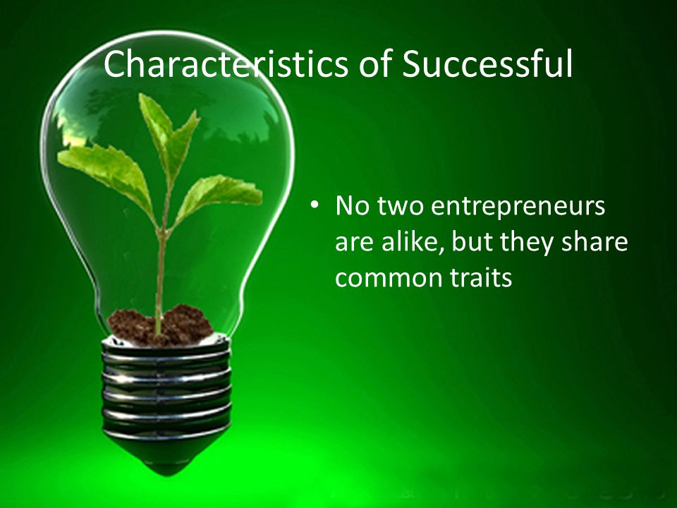 Characteristics of Successful No two entrepreneurs are alike, but they share common traits