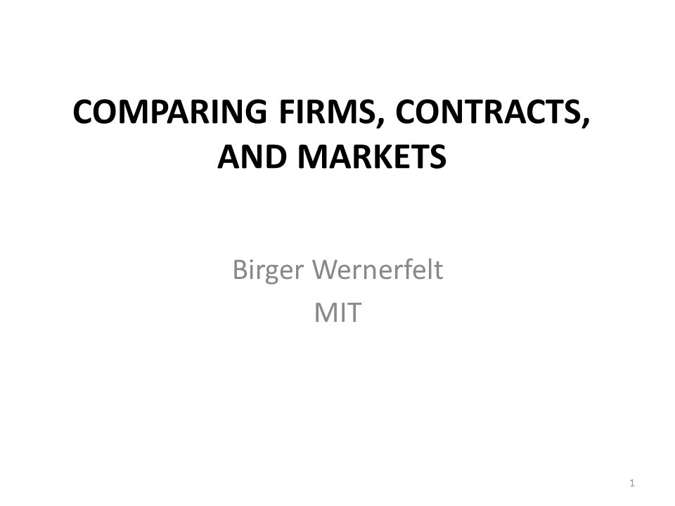 COMPARING FIRMS, CONTRACTS, AND MARKETS Birger Wernerfelt MIT 1