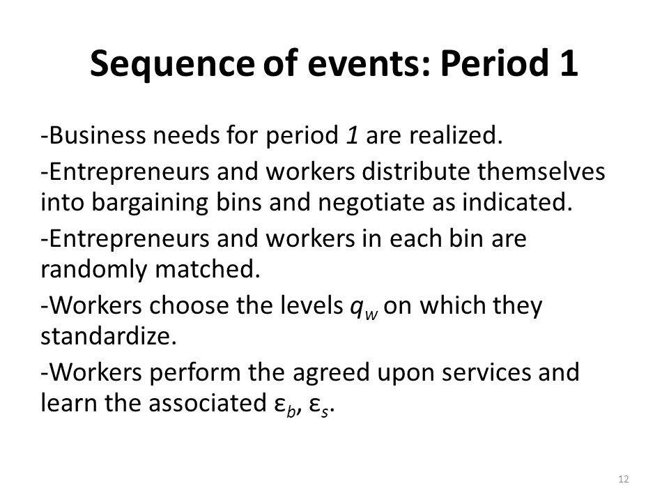 Sequence of events: Period 1 -Business needs for period 1 are realized. -Entrepreneurs and workers distribute themselves into bargaining bins and nego
