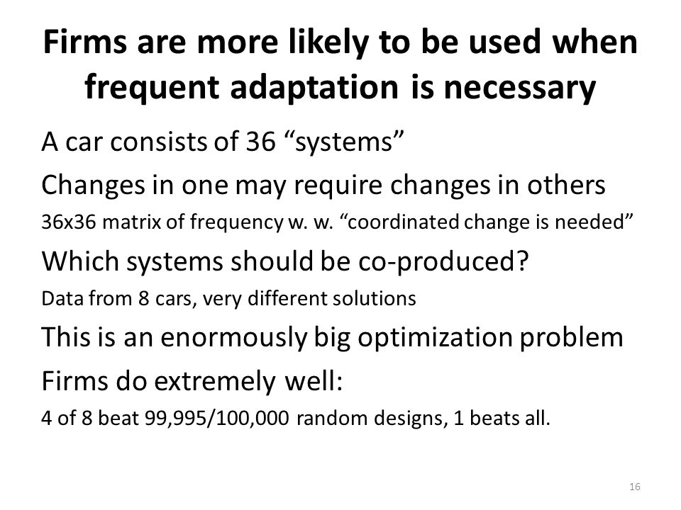 Firms are more likely to be used when frequent adaptation is necessary A car consists of 36 systems Changes in one may require changes in others 36x36 matrix of frequency w.